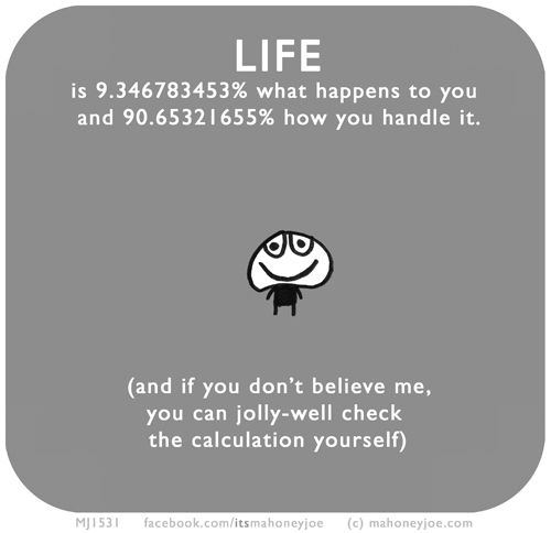 LIFE is 9.346783453% what happens to you and 90.65321655% how you handle it.