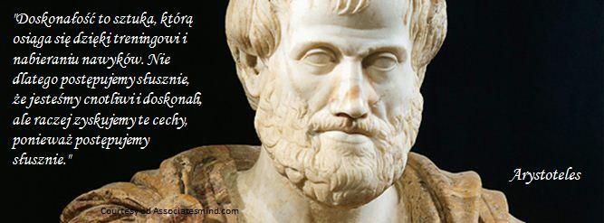 """""""Doskonałość to sztuka, którą osiąga się dzięki treningowi i nabieraniu nawyków. Nie dlatego postępujemy słusznie, że jesteśmy cnotliwi i doskonali, ale raczej zyskujemy te cechy, ponieważ postępujemy słusznie."""" Arystoteles"""