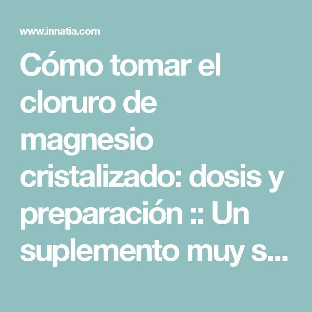 Cómo tomar el cloruro de magnesio cristalizado: dosis y preparación :: Un suplemento muy saludable para tu organismo