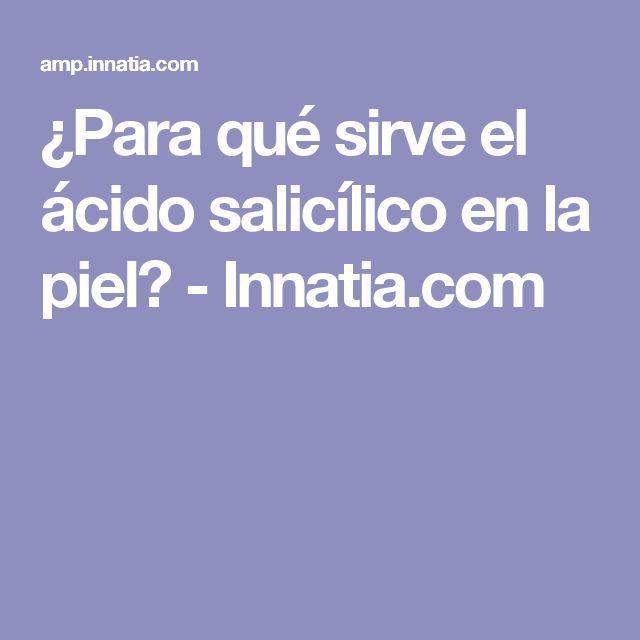 ¿Para qué sirve el ácido salicílico en la piel? - Innatia.com