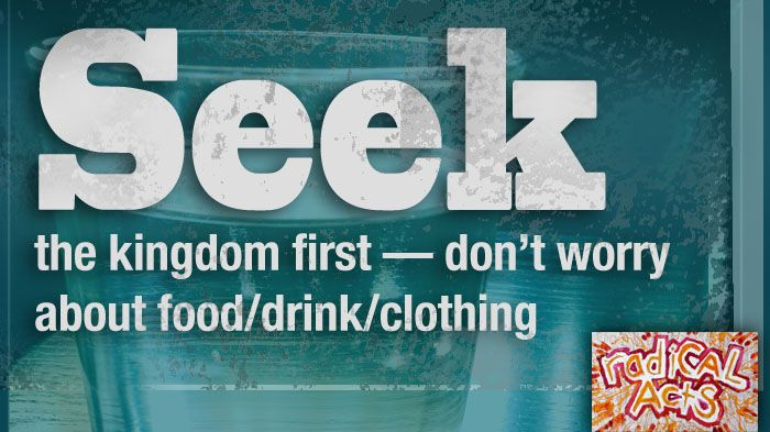 SEEK the kingdom first — don't worry about food/drink/clothing ...