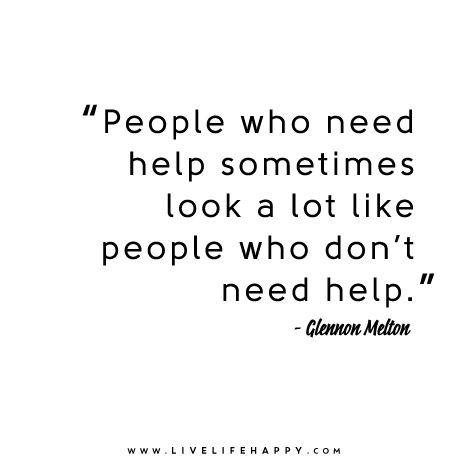 """People who need help sometimes look a lot like people who don't need help."" - Glennon Doyle Melton"