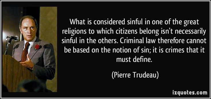 What is considered sinful in one of the great religions to which citizens belong isn't necessarily sinful in the others. Criminal law therefore cannot be based on the notion of sin; it is crimes that it must define. (Pierre Trudeau) #quotes #quote #quotations #PierreTrudeau