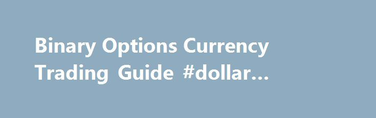 Binary Options Currency Trading Guide #dollar #exchange #rate http://currency.nef2.com/binary-options-currency-trading-guide-dollar-exchange-rate/  #currency options trading # Currency Trading Online currency trading is the most widely used type of binary options trading, with the foreign exchange market currently boasting a daily turnover of over $5 trillion per day, which is the highest turnover of any asset type. In binary options, online currency trading is as straightforward as it gets…