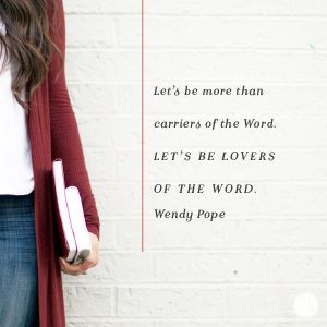 Dear God, I admit that reading the Bible is challenging for me. Yet I desire to be more than a carrier of Your Word. Give me a hunger and thirst for Your Truth. Lead me by the power of Your Spirit to study and apply Your Word to my life. In Jesus' Name, Amen -Wendy Pope