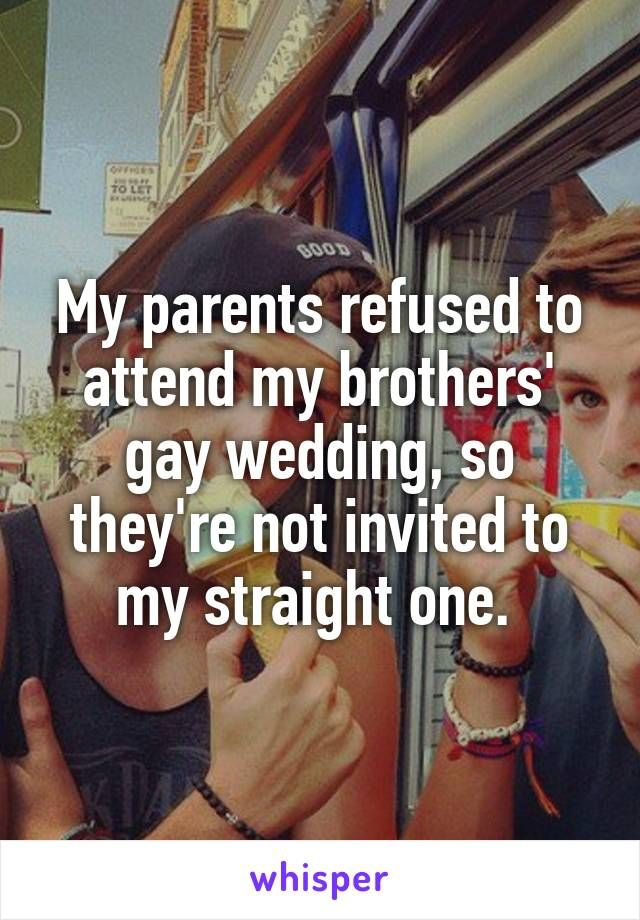 My parents refused to attend my brothers' gay wedding, so they're not invited to my straight one.