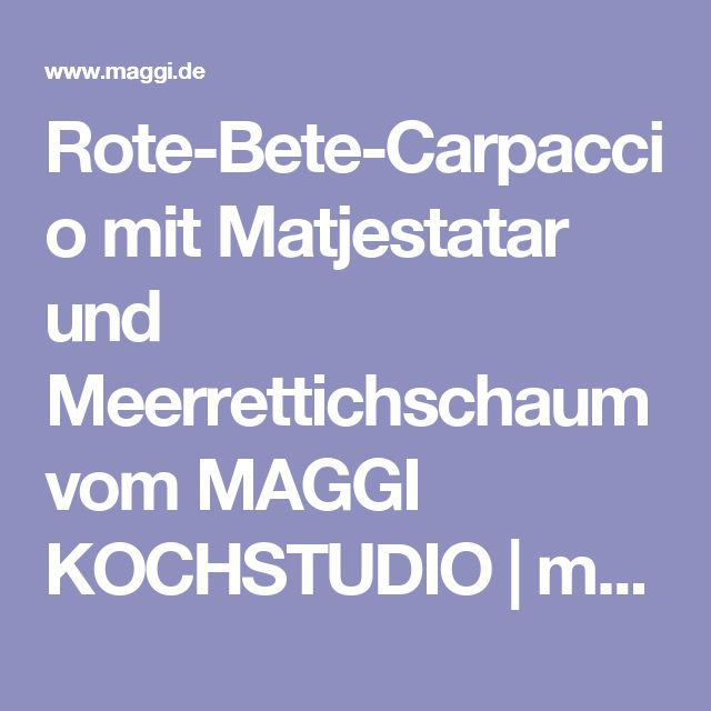 Rote-Bete-Carpaccio mit Matjestatar und Meerrettichschaum vom MAGGI KOCHSTUDIO   maggi.de