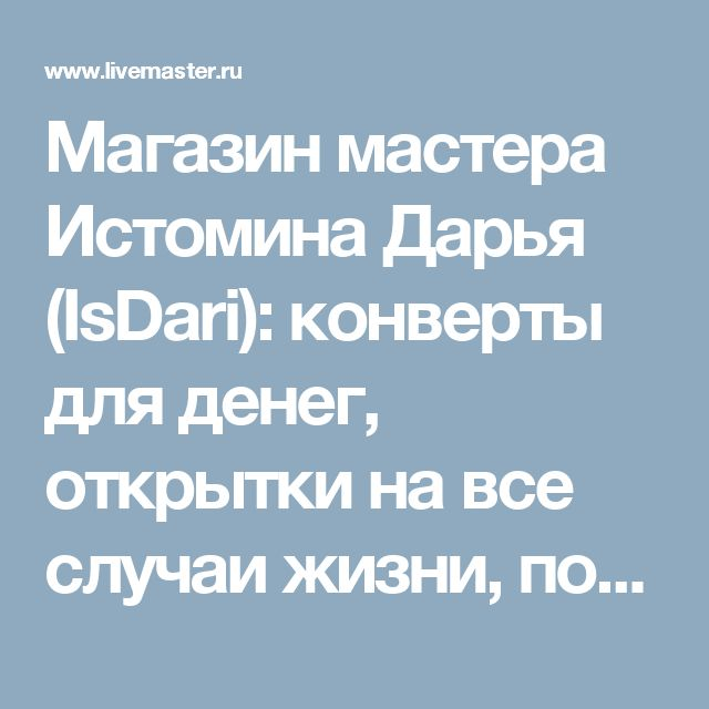 Магазин мастера Истомина Дарья (IsDari): конверты для денег, открытки на все случаи жизни, подарки для новорожденных, свадебные открытки, детские открытки