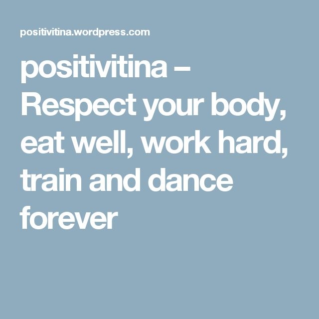 positivitina – Respect your body, eat well, work hard, train and dance forever