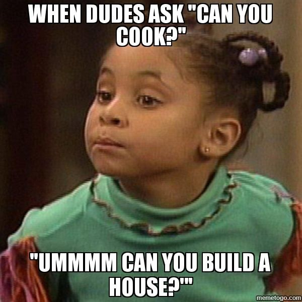 "WHEN DUDES ASK ""CAN YOU COOK?"" ""UMMMM CAN YOU BUILD A HOUSE?'"" - Olivia Cosby Show 