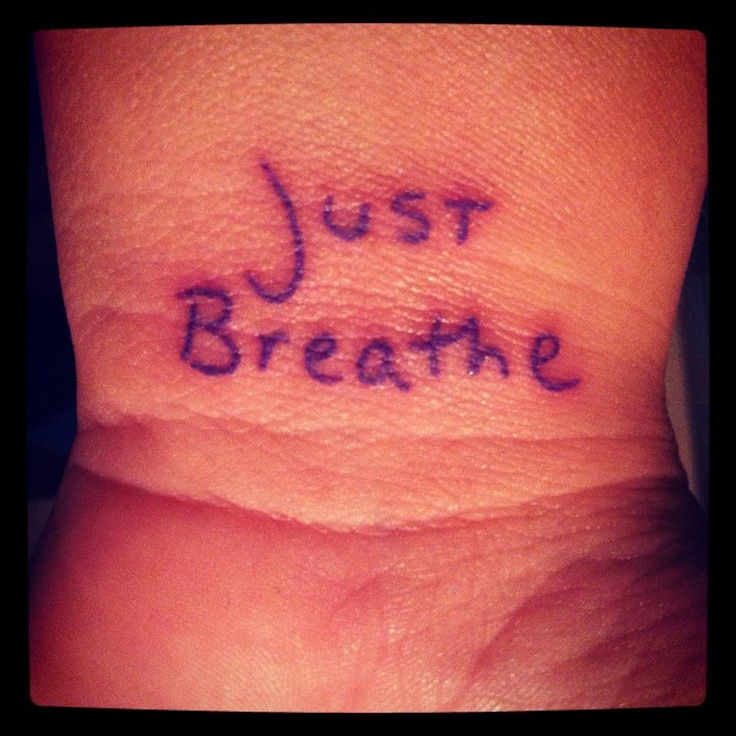 """""""Just Breathe"""" Written by my husband, tattooed on my wrist for a daily reminder that sometimes the best thing you can do is not think, not obsess, not panic...just BREATHE!"""