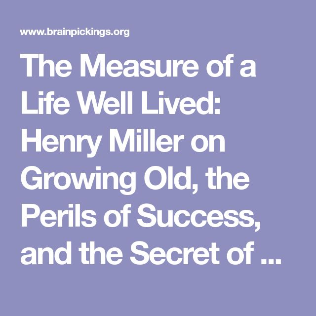 The Measure of a Life Well Lived: Henry Miller on Growing Old, the Perils of Success, and the Secret of Remaining Young at Heart – Brain Pickings