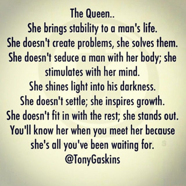 A Queen brings stability to a man's life, she solves problems, she seduces with her mind, she becomes the light to his darkness, she makes him a better person, and yes, she stands out wherever she steps in.
