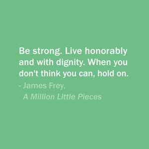 """""""Be strong. Live honorably and with dignity. When you don't think you can, hold on."""" ~ James Frey"""