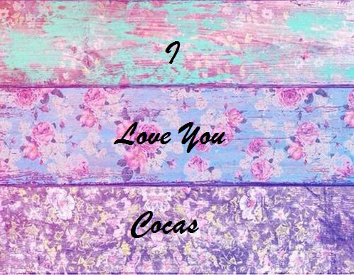 I Love You Cocas Never Forget You And You always in My HEART