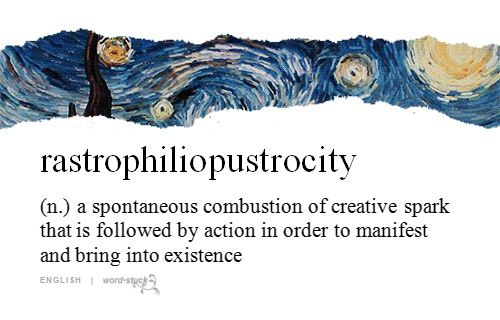 Rastrophiliopustrocity (n.) a spontaneous combustion of creative spark that is followed by action in order to manifest and bring into existence