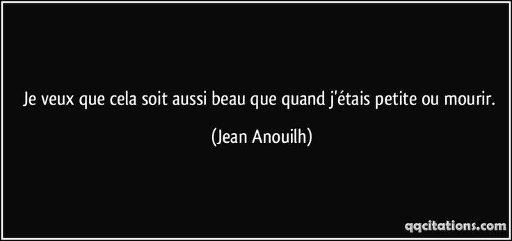 Je veux que cela soit aussi beau que quand j'étais petite ou mourir. (Jean Anouilh) #citations #JeanAnouilh