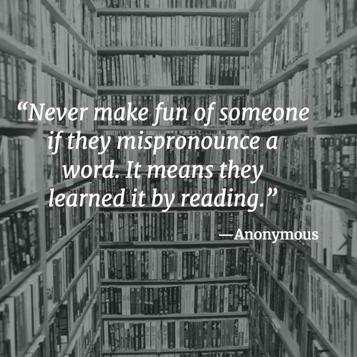 """Never make fun of someone if they mispronounce a word. It means they learned it by reading.""   –Anonymous1 2  I can relate to this. … Continue reading ""Never make fun"""