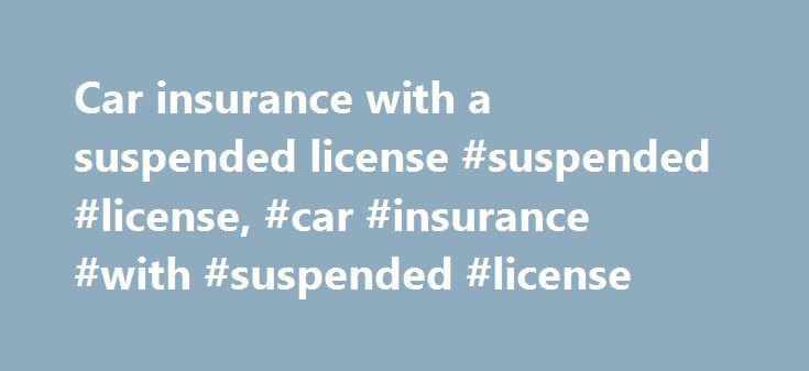 Car insurance with a suspended license #suspended #license, #car #insurance #with #suspended #license http://car.remmont.com/car-insurance-with-a-suspended-license-suspended-license-car-insurance-with-suspended-license/  # Car insurance with a suspended license So your license has been suspended or revoked. Now for whatever reason – maybe someone else drives the car that is insured in your name – you need to know if your auto insurance is still valid. If you lose your driver's license, do…