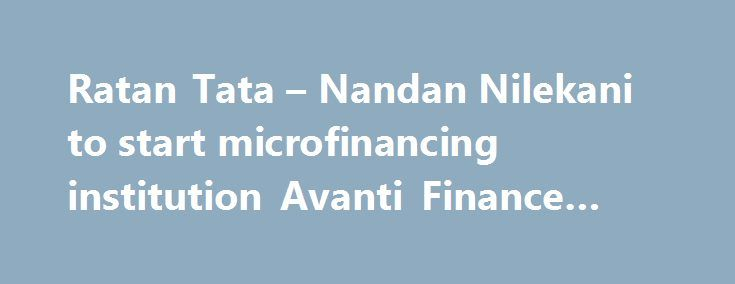 Ratan Tata – Nandan Nilekani to start microfinancing institution Avanti Finance #finance #analyst http://finances.nef2.com/ratan-tata-nandan-nilekani-to-start-microfinancing-institution-avanti-finance-finance-analyst/  #avanti finance # Ratan Tata and Nandan Nilekani join hands to start microfinancing institution Avanti Finance for underserved segment Two of the most celebrated industrialists India has ever seen Ratan Tata and Nandan Nilekani have decided to come together to offer financial…