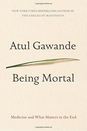 Being Mortal: Medicine and What Matters in the End by Atul Gawande: