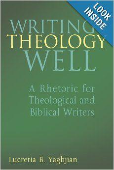 Writing Theology Well: A Rhetoric for Theological and Biblical Writers: Lucretia Yaghjian: 9780826418852: Amazon.com: Books