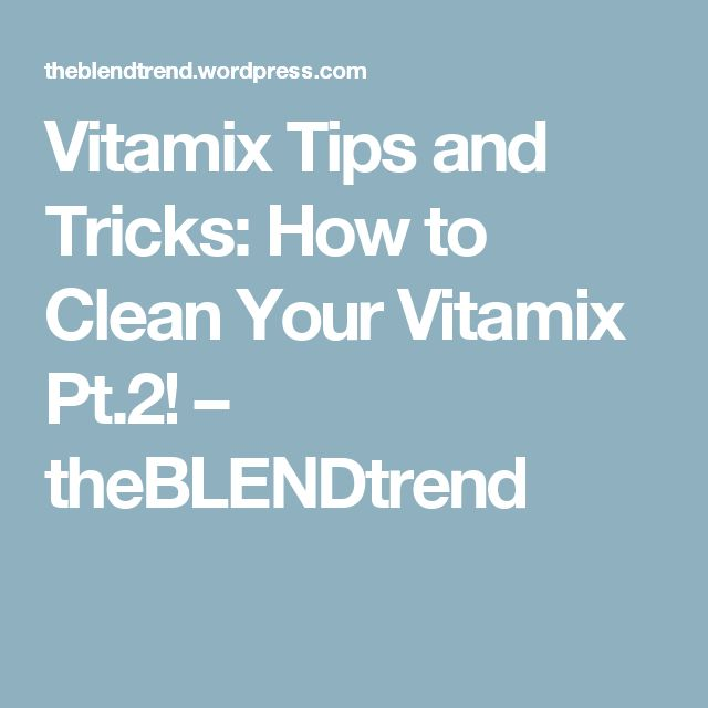 Vitamix Tips and Tricks: How to Clean Your Vitamix Pt.2! – theBLENDtrend