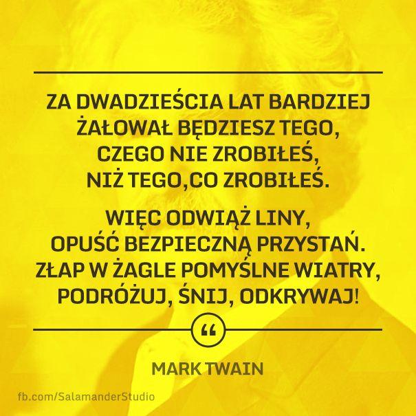 """""""Za dwadzieścia lat bardziej żałował będziesz tego, czego nie zrobiłeś, niż tego, co zrobiłeś. Więc odwiąż liny, opuść bezpiecznąprzystań, złap w żagle pomyślne wiatry, podróżuj, śnij, odkrywaj!"""" Mark Twain"""