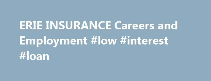 ERIE INSURANCE Careers and Employment #low #interest #loan http://insurances.nef2.com/erie-insurance-careers-and-employment-low-interest-loan/  #erie insurance # ERIE INSURANCE About ERIE INSURANCE Erie Insurance Exchange has rolled down lots of different insurance roads since its founding as a Pennsylvania auto insurer. As a subscriber-owned insurer, Erie Insurance Exchange offers personal auto, property, and life insurance through Erie Family Life Insurance, the publicly-traded Erie…