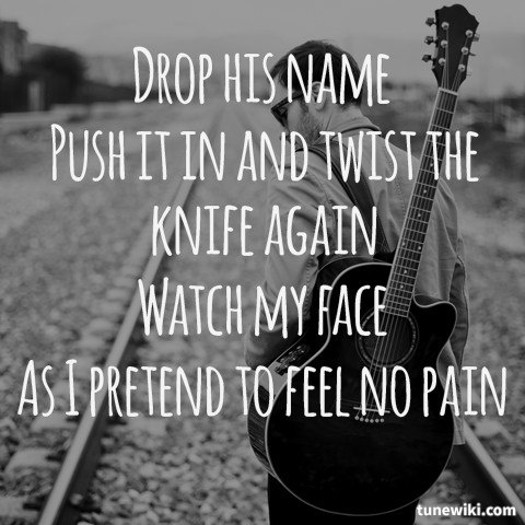 drop his name. push it in and twist the knife again. watch my face as I pretend to feel no pain. - john mayer, heartbreak warfare