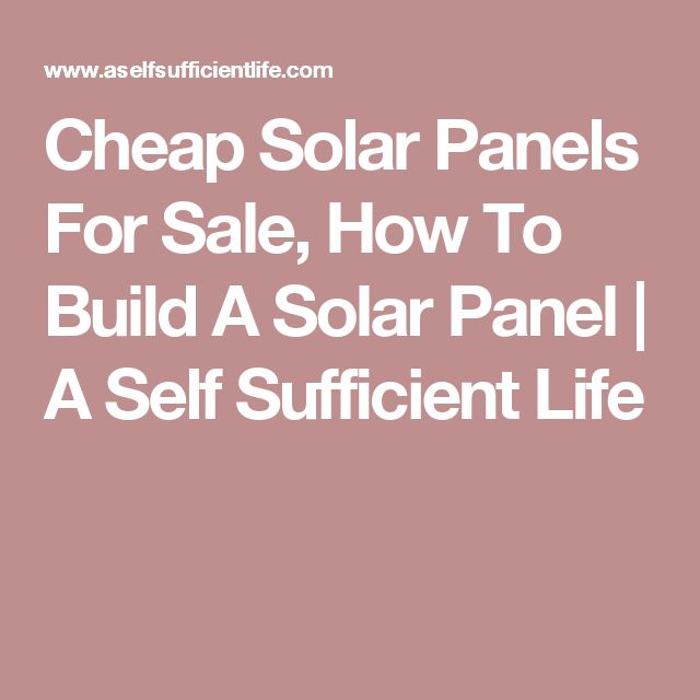 Cheap Solar Panels For Sale, How To Build A Solar Panel | A Self Sufficient Life