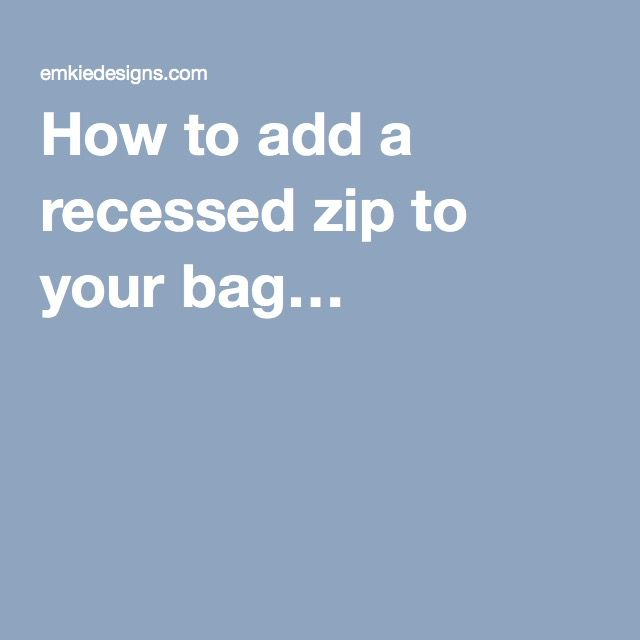 How to add a recessed zip to your bag…