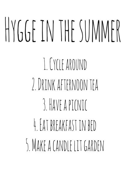 How to Hygge (Hu-gah) in the summer. Cycle around. Drink tea. Have a picnic. Eat breakfast in bed. Make a candle lit garden. https://hyggewithholly.com/2017/04/23/how-to-hygge-in-the-summertime/