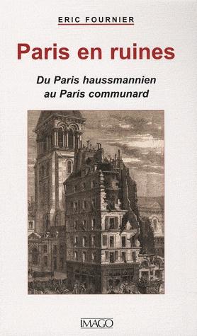 Paris en ruines. Du Paris haussmannien au Paris communard [BU M. Foucault - Espace Études - 944.36 FOU]