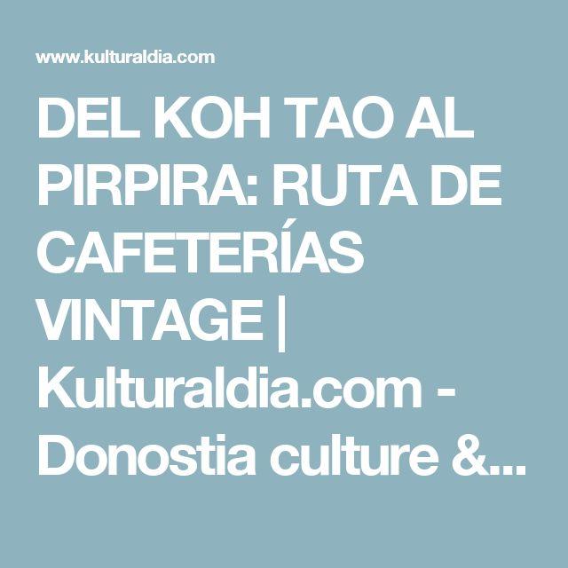 DEL KOH TAO AL PIRPIRA: RUTA DE CAFETERÍAS VINTAGE    Kulturaldia.com - Donostia culture & fun magazine