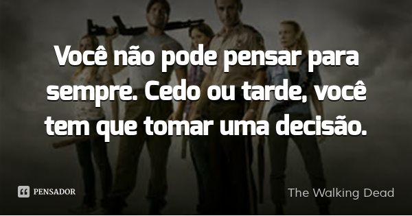 Você não pode pensar para sempre. Cedo ou tarde, você tem que tomar uma decisão. — The Walking Dead