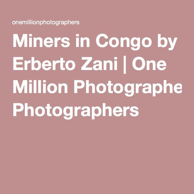 Miners in Congo by Erberto Zani | One Million Photographers