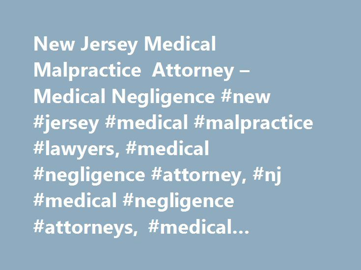 New Jersey Medical Malpractice Attorney – Medical Negligence #new #jersey #medical #malpractice #lawyers, #medical #negligence #attorney, #nj #medical #negligence #attorneys, #medical #malpractice #claim http://texas.remmont.com/new-jersey-medical-malpractice-attorney-medical-negligence-new-jersey-medical-malpractice-lawyers-medical-negligence-attorney-nj-medical-negligence-attorneys-medical-malpractice-cl/  # NJ Medical Malpractice Lawyers Medical Negligence Claim We trust our medical…