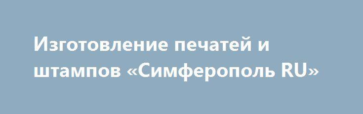Изготовление печатей и штампов «Симферополь RU» http://www.pogruzimvse.ru/doska249/?adv_id=664 Выполним профессионально и в оговоренный срок изготовление печатей и штампов, печатей под пластилин, быстро, качественно!