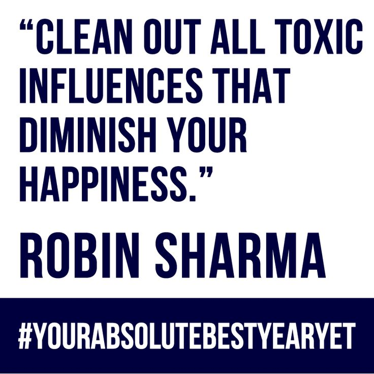 Clean out all toxic influences that diminish your happiness