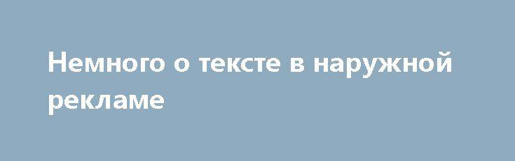 Немного о тексте в наружной рекламе   Обращаясь в рекламное агентство за изготовлением наружной рекламы, предприниматель должен понимать, что конструкция наружной рекламы, будь то щит, вывеска, баннер или лайтбокс – не листовка и не буклет. https://наружнаяреклама.com/blog/2017/06/01/nemnogo-o-tekste-v-naruzhnoj-reklame/ В наружной рекламе текст должен быть сжат до минимума и нести при этом максимум информации. Чаще всего текстовое сообщение наружной рекламы не бывает больше десяти слов…