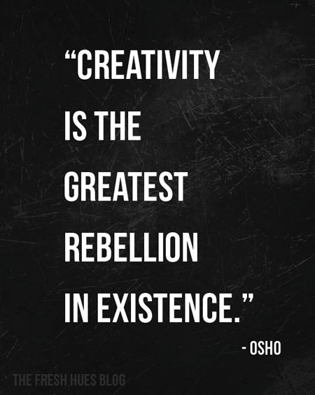 Creativity is the greatest rebellion in existence. --Osho
