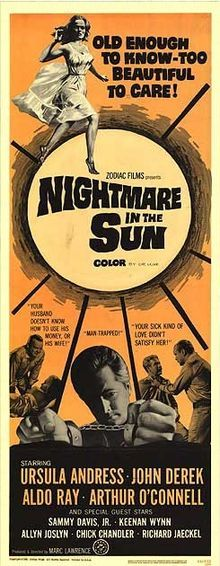 Nightmare in the Sun    original movie poster  Directed by	John Derek  Marc Lawrence  Produced by	Marc Lawrence  Written by	George Fass  Fanya Foss  Starring	Ursula Andress  John Derek  Aldo Ray  Sammy Davis Jr.  Richard Jaeckel  Music by	Paul Glass  Cinematography	Stanley Cortez  Editing by	Douglas Stewart  Distributed by	Zodiac Films  Release date(s)	6 March 1965