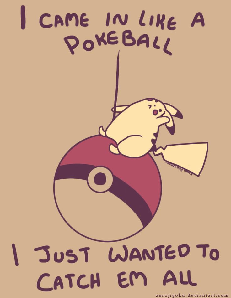 I came in like a Pokeball - I laughed way too hard at this :)