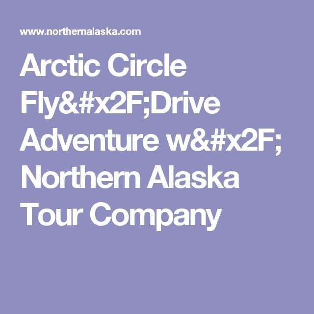 Arctic Circle Fly/Drive Adventure w/ Northern Alaska Tour Company