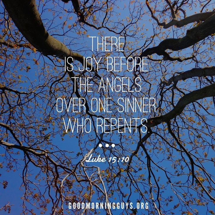 There is joy before the angels over one sinner who repents. Luke 15:10