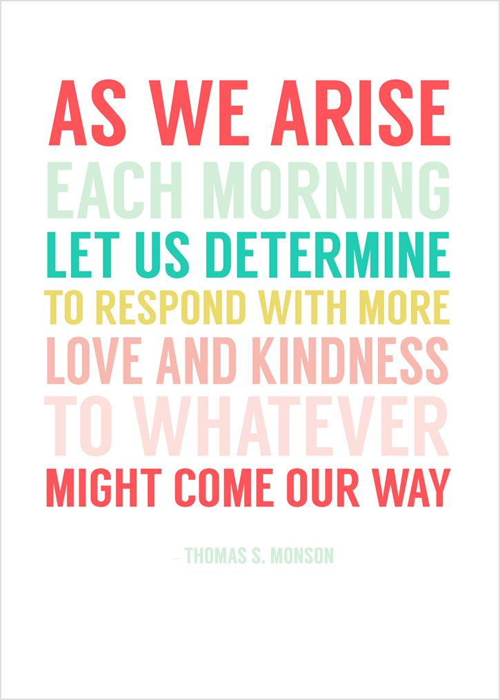 """As we arise each morning, let us determine to respond with love and kindness to whatever might come our way.""  - President Thomas S. Monson"