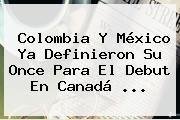 http://tecnoautos.com/wp-content/uploads/imagenes/tendencias/thumbs/colombia-y-mexico-ya-definieron-su-once-para-el-debut-en-canada.jpg Mundial femenino. Colombia y México ya definieron su once para el debut en Canadá ..., Enlaces, Imágenes, Videos y Tweets - http://tecnoautos.com/actualidad/mundial-femenino-colombia-y-mexico-ya-definieron-su-once-para-el-debut-en-canada/