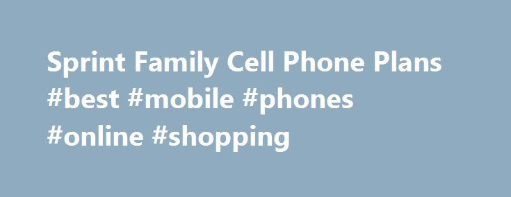 Sprint Family Cell Phone Plans #best #mobile #phones #online #shopping http://mobile.remmont.com/sprint-family-cell-phone-plans-best-mobile-phones-online-shopping/  Credit Cards Banking Investing Mortgages Loans Insurance Credit Cards Banking Investing Mortgages Loans Insurance Sprint Family Cell Phone Plans Sprint s family plans are some of the cheapest offered by a member of the Big Four. The carrier is definitely worth checking out for that reason alone. However, its reliability and data…