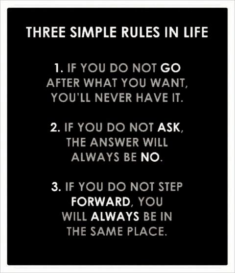 Three Simple Rules In Life: If You Do Not Go After What You Want, You'll Never…